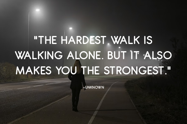 """""""The hardest walkis walking alone. But it also makesyou the strongest."""""""