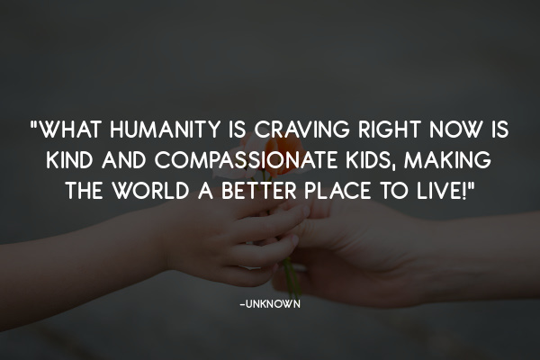What humanity is craving right now is kind and compassionate kids, making the world a better place to live!