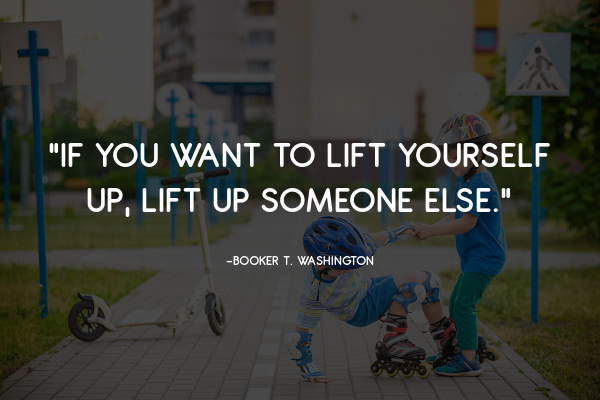 """""""If you want to lift yourself up, lift up someone else."""""""
