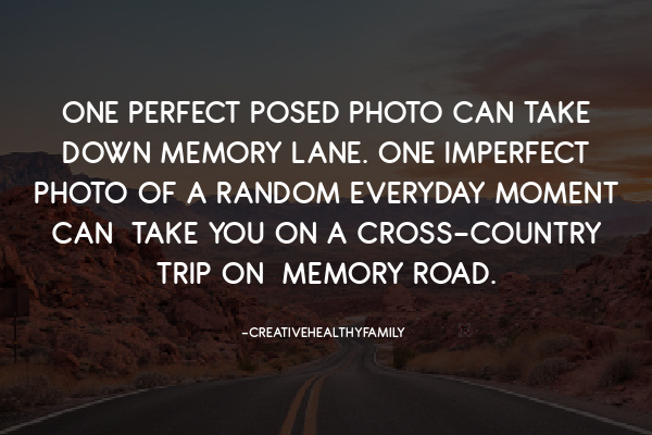 One perfect posed photo Can Take Down memory lane. One imperfect Photo of a random Everyday moment Can Take you on a cross-country trip on memory Road.