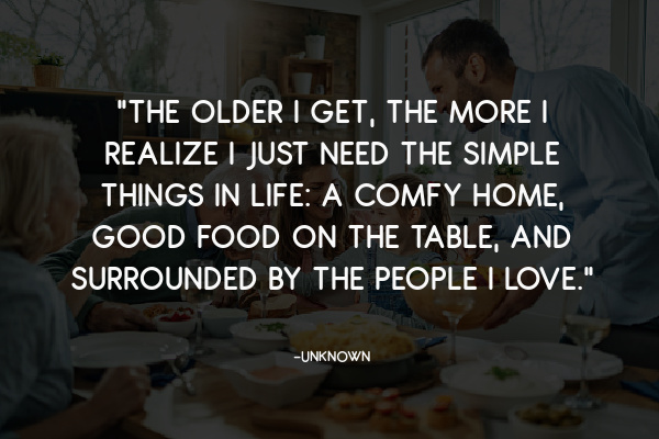 """The older I get, the more I realize I just need the simple things in life."""""""