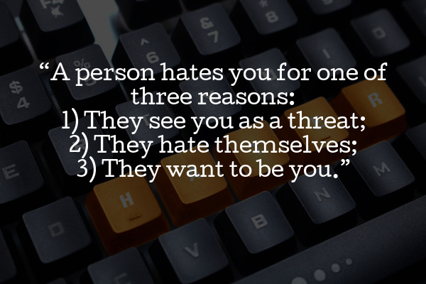 """""""A person hates you for one of three reasons: 1) They see you as a threat; 2) They hate themselves; 3) They want to be you."""""""