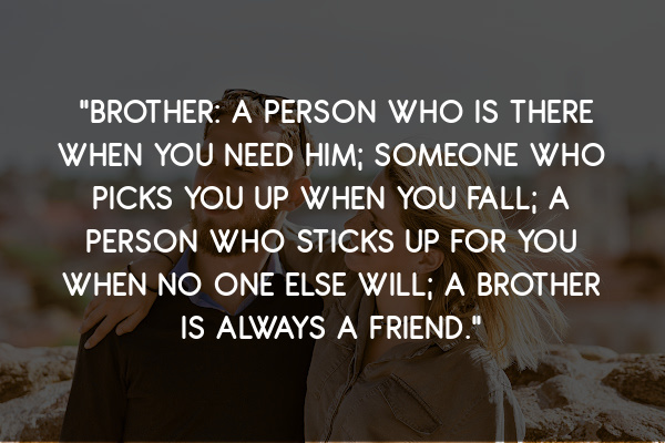 """. """"Brother – a person who is there when you need him; someone who picks you up when you fall; a person who sticks up for you when no one else will; a brother is always a friend."""""""