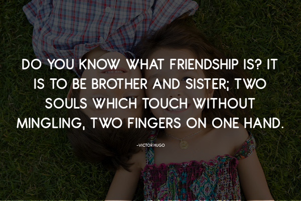 Do you know what friendship is… it is to be brother and sister; two souls which touch without mingling, two fingers on one hand. -Victor Hugo