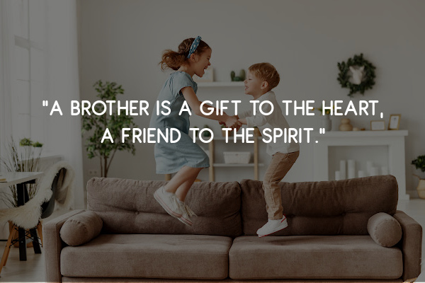 """""""A brother is a gift to the heart, a friend to the spirit."""""""