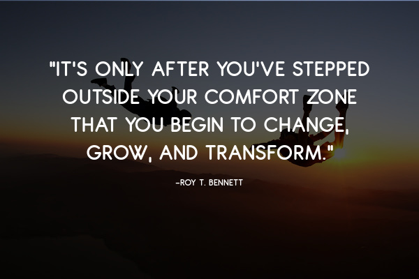 """""""It's only after you've stepped outside your comfort zone that you begin to change, grow, and transform."""" ― Roy T. Bennett"""