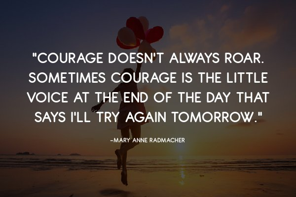"""""""Courage doesn't always roar. Sometimes courage is the little voice at the end of the day that says I'll try again tomorrow."""" ― Mary Anne Radmacher"""