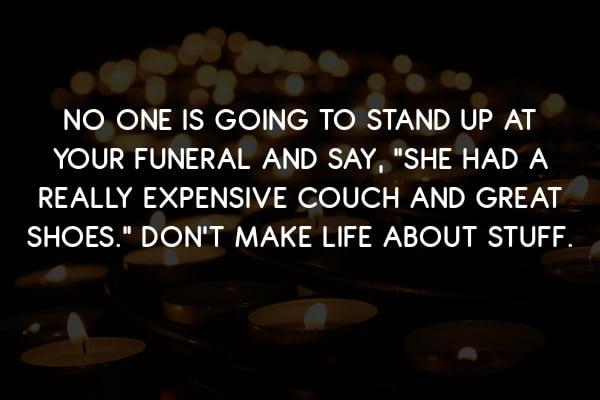 Don't make life about stuff.