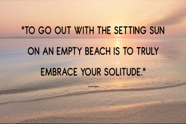 """""""To go out with the setting sun on an empty beach is to truly embrace your solitude."""" –Jeanne Moreau"""