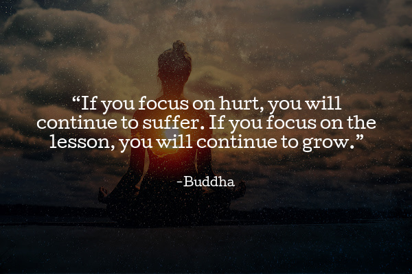 If you focus on hurt, you will continue to suffer. If you focus on the lesson, you will continue to grow.