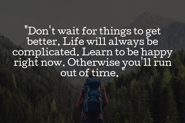 don't wait for happiness