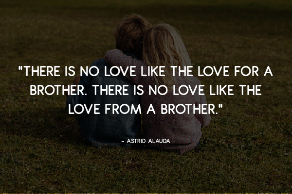 """""""There is no love like the love for a brother. There is no love like the love from a brother."""" – Astrid Alauda"""