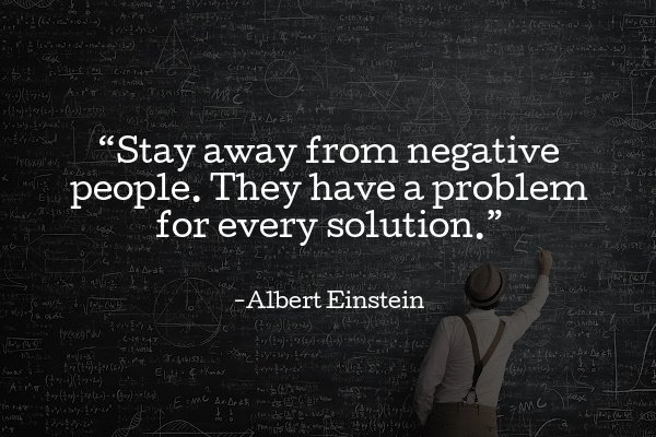 """""""Stay away from negative people. They have a problem for every solution."""""""