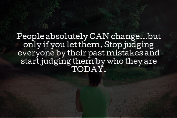 People absolutely CAN change...but only if you let them. Stop judging everyone by their past mistakes and start judging them by who they are TODAY.
