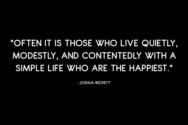 Often it is those who live quietly, modestly, and contentedly with a simple life who are the happiest. –