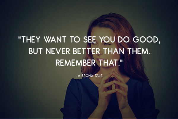 they want to see you do good but never better