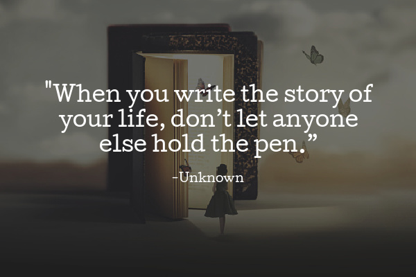 """""""When you write the story of your life, don't let anyone else hold the pen."""""""