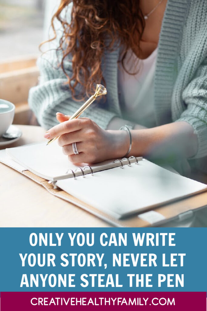 Only you can write your story. Make it an autobiography. Never let anyone steal the pen and try to write it for you. They can't tell it the way you can, so don't let them try.
