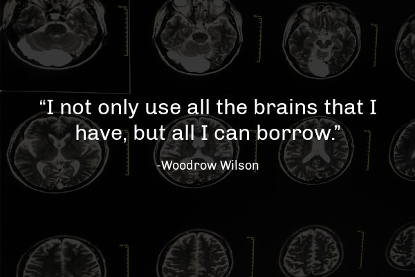 """""""I not only use all the brains that I have, but all I can borrow.""""― Woodrow Wilson"""