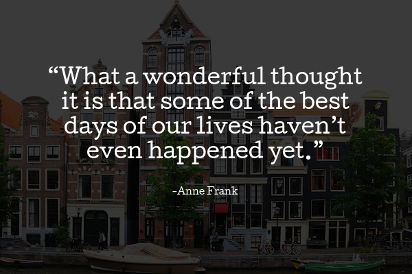 """""""What a wonderful thought it is that some of the best days of our lives haven't even happened yet."""""""