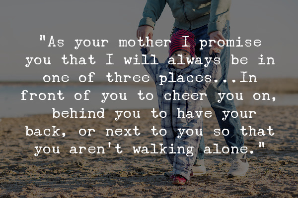 """""""As your mother I promise you that I will always be in one of three places...In front of you to cheer you on, behind you to have your back, or next to you so that you aren't walking alone."""""""