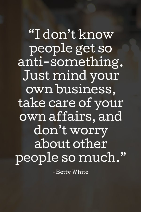 """""""Just mind your own business, take care of your own affairs, and don't worry about other people so much."""""""