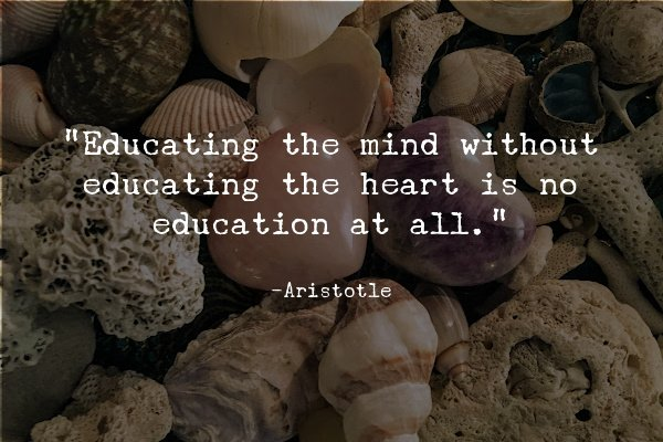 """""""Educating the mind without educating the heart is no education at all."""" – Aristotle"""