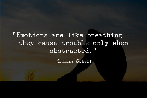 """""""Emotions are like breathing -- they cause trouble only when obstructed."""""""
