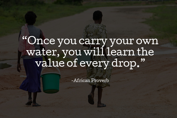 """""""Once you carry your own water, you will learn the value of every drop."""""""