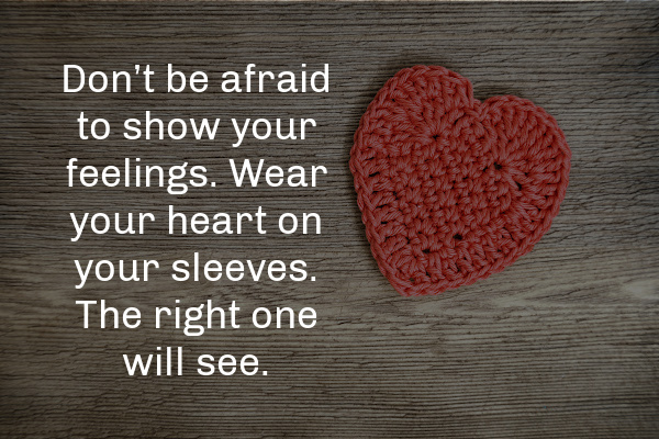 """""""Don't be afraid to show your feelings. Wear your heart on your sleeves. The right one will see."""""""