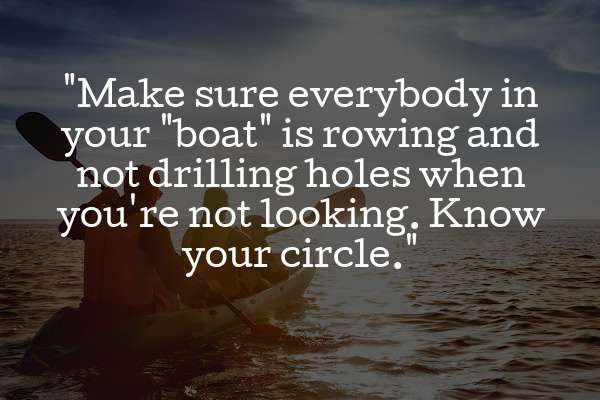 """Make sure everybody in your 'boat' is rowing and not drilling holes when you're not looking. Know your circle."""""""
