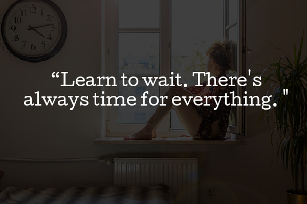 Learn to wait. There's always time for everything.