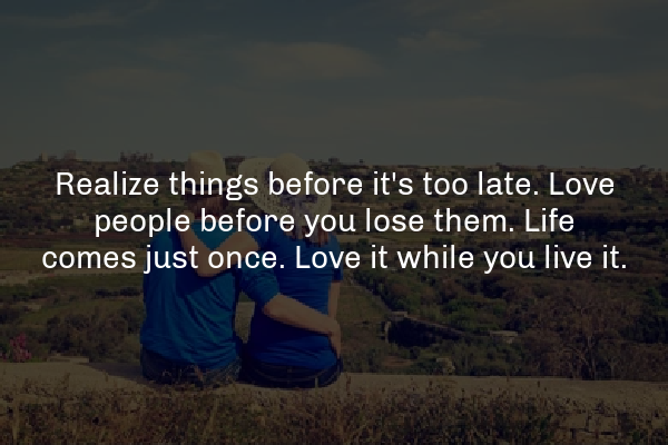 Realize things before it's too late. Love people before you lose them. Life comes just once. Love it while you live it.
