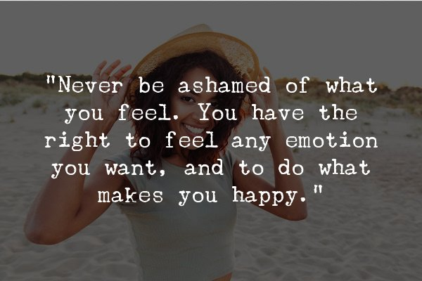 """""""Never be ashamed of what you feel. You have the right to feel any emotion you want, and to do what makes you happy."""""""
