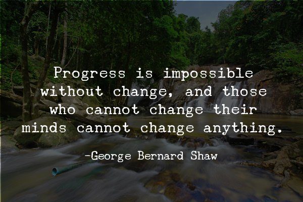"""""""Progress is impossible without change, and those who cannot change their minds cannot change anything. -George Bernard Shaw"""