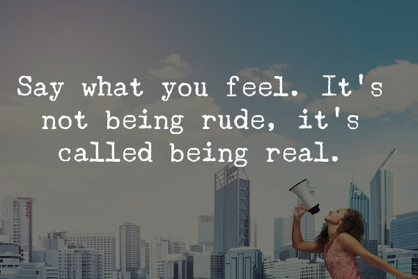 Say what you feel. It's not being rude, it's called being real.