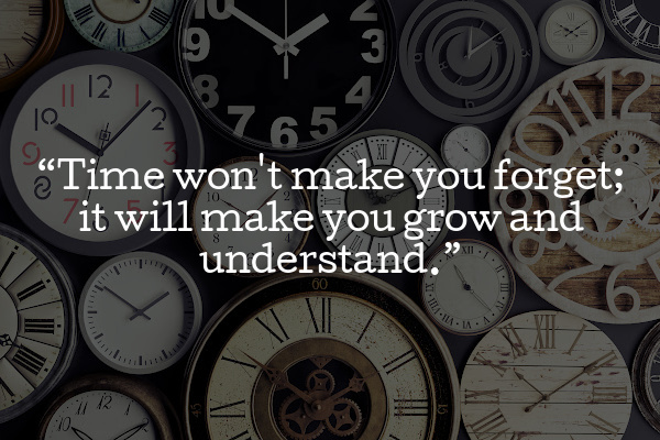 Time won't make you forget, it will make you grow and understand