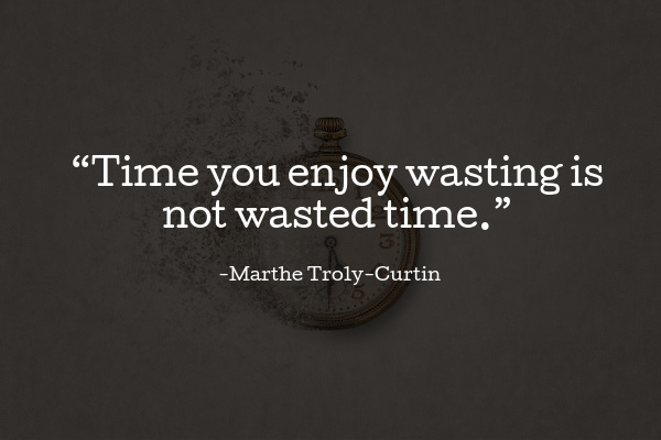 """""""Time you enjoy wasting is not wasted time."""""""