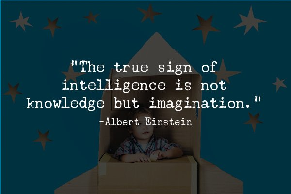 """""""The true sign of intelligence is not knowledge but imagination."""""""