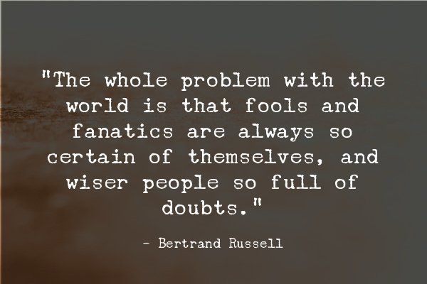 """""""The whole problem with the world is that fools and fanatics are always so certain of themselves, and wiser people so full of doubts."""" - Bertrand Russel."""
