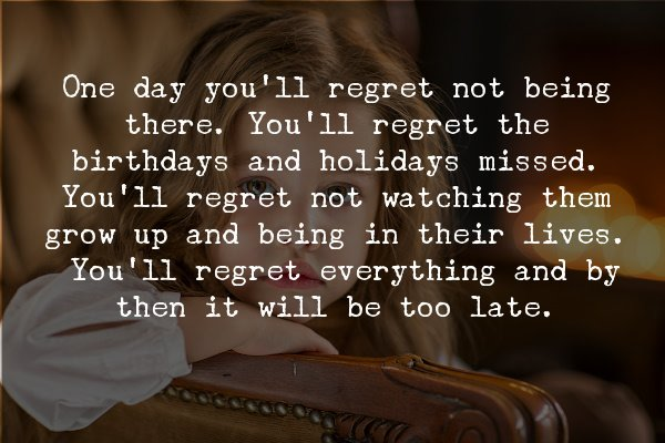 You'll regret being an absent dad quote