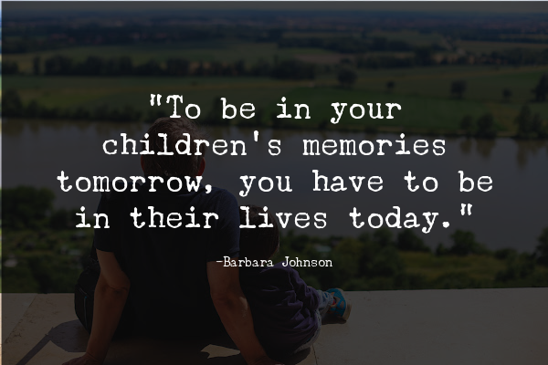 """""""To be in your children's memories tomorrow, you have to be in their lives today."""""""