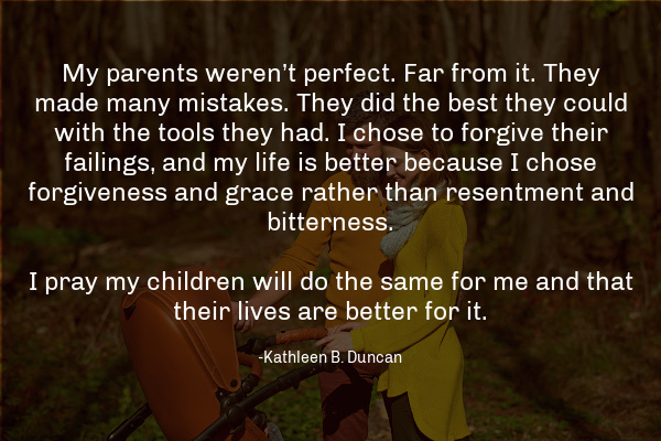 """""""My parents weren't perfect. Far from it. They made many mistakes. They did the best they could with the tools they had. I chose to forgive their failings, and my life is better because I chose forgiveness and grace rather than resentment and bitterness. I pray my children will do the same for me and that their lives are better for it. """" – Kathleen B. Duncan"""