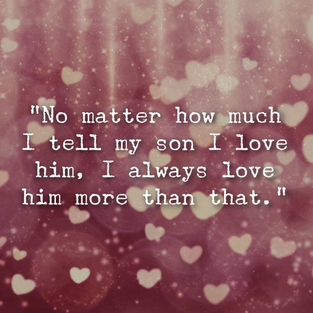 """""""No matter how much I tell my son I love him, I always love him more than that."""" - a saying about love felt by mom for boys"""