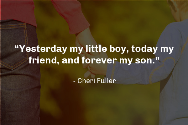 """""""Yesterday my little boy, today my friend, and forever my son."""" 