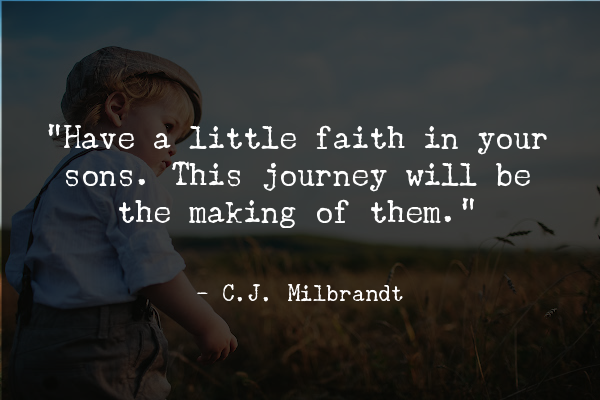 """""""Have a little faith in your sons. This journey will be the making of them."""" ― C.J. Milbrandt, On Your Marks: The Adventure Begins"""