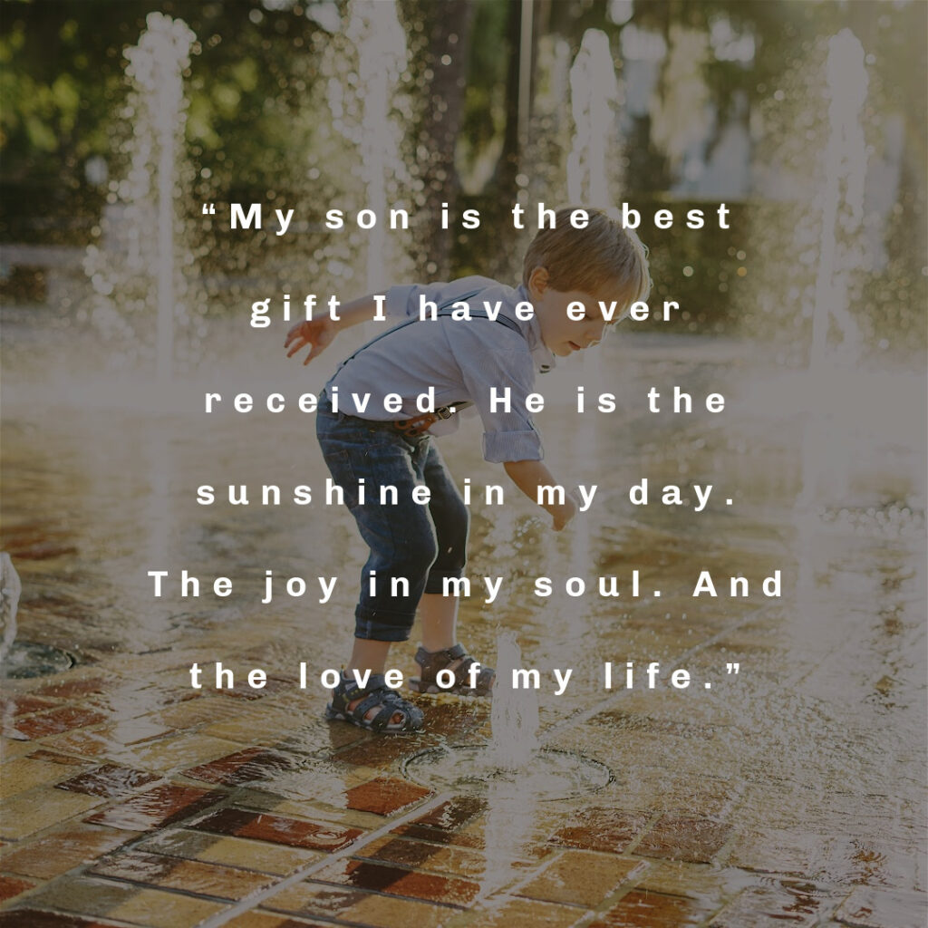 """""""My son is the best gift I have ever received. He is the sunshine in my day. The joy in my soul. And the love of my life."""""""
