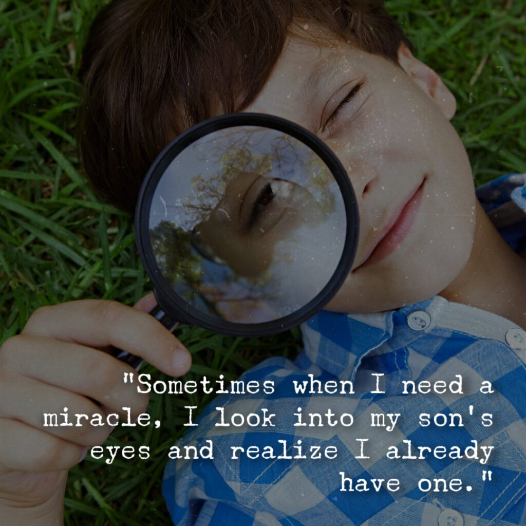 """""""Sometimes when I need a miracle, I look into my son's eyes and realize I already have one."""""""